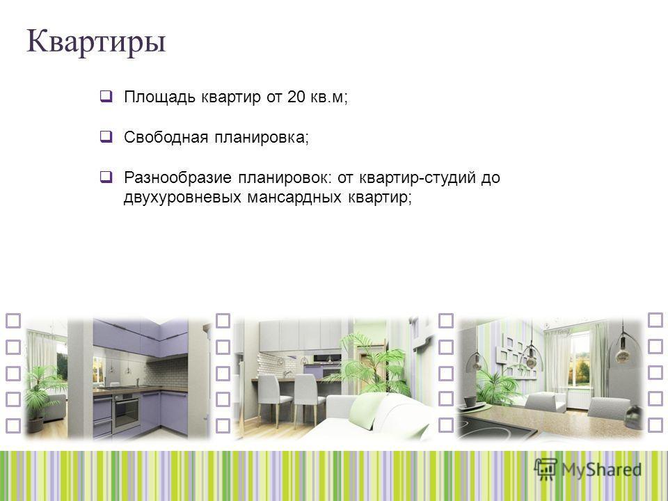 Квартиры Площадь квартир от 20 кв.м; Свободная планировка; Разнообразие планировок: от квартир-студий до двухуровневых мансардных квартир;