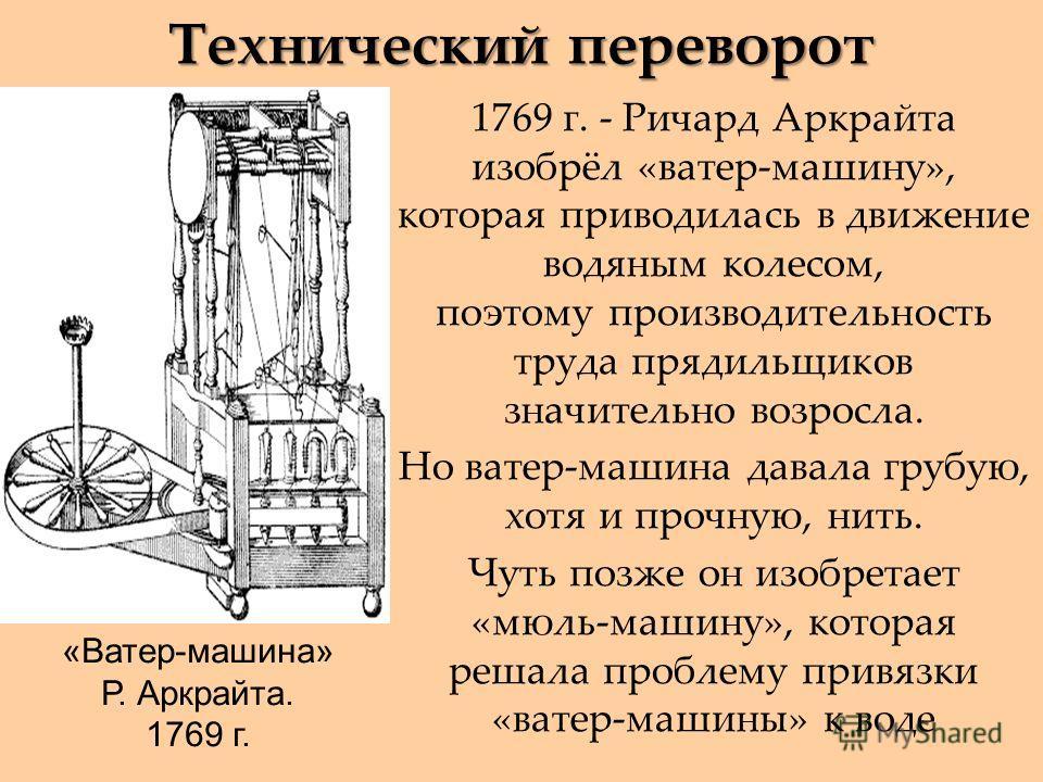 Технический переворот «Ватер-машина» Р. Аркрайта. 1769 г. 1769 г. - Ричард Аркрайта изобрёл «ватер-машину», которая приводилась в движение водяным колесом, поэтому производительность труда прядильщиков значительно возросла. Но ватер-машина давала гру