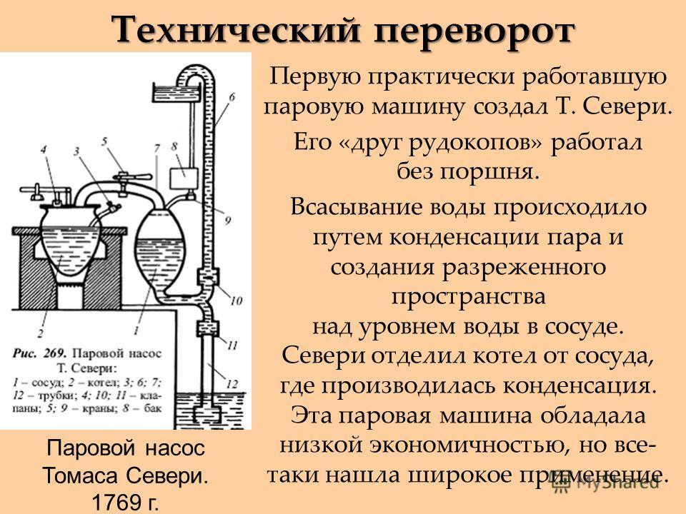 Технический переворот Первую практически работавшую паровую машину создал Т. Севери. Его «друг рудокопов» работал без поршня. Всасывание воды происходило путем конденсации пара и создания разреженного пространства над уровнем воды в сосуде. Севери от