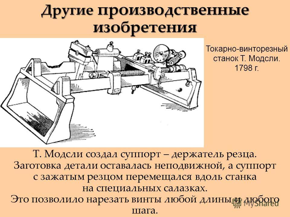 Другие производственные изобретения Т. Модсли создал суппорт – держатель резца. Заготовка детали оставалась неподвижной, а суппорт с зажатым резцом перемещался вдоль станка на специальных салазках. Это позволило нарезать винты любой длины и любого ша