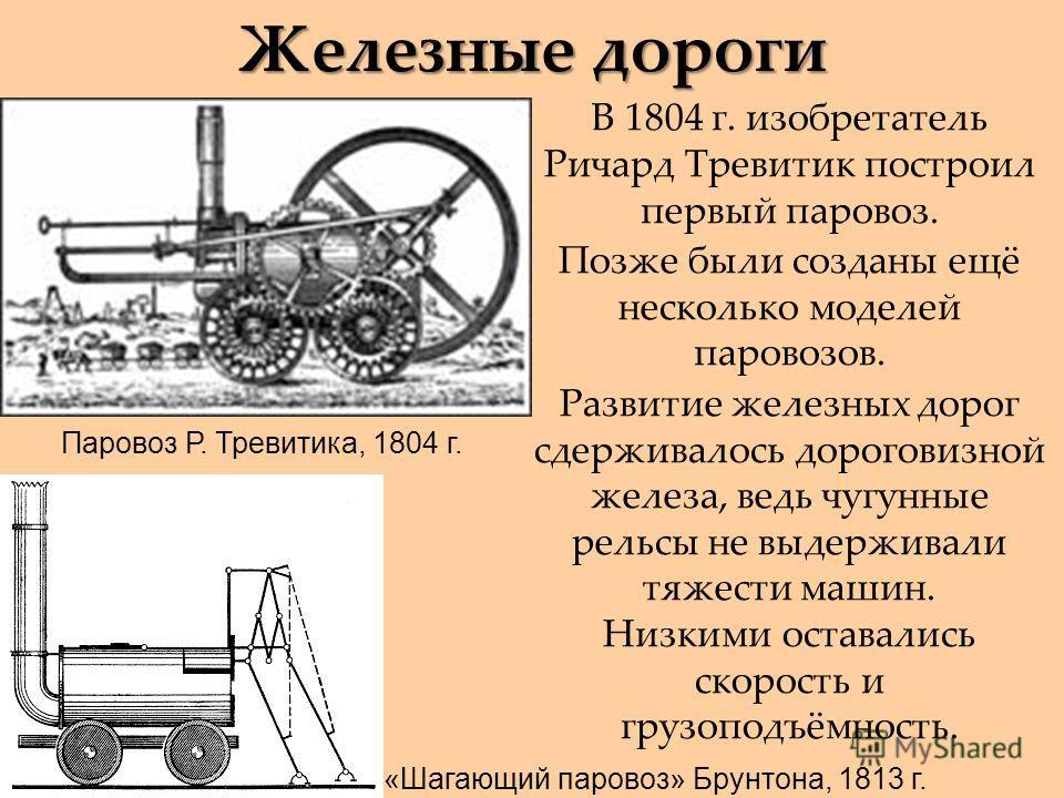 Железные дороги В 1804 г. изобретатель Ричард Тревитик построил первый паровоз. Позже были созданы ещё несколько моделей паровозов. Развитие железных дорог сдерживалось дороговизной железа, ведь чугунные рельсы не выдерживали тяжести машин. Низкими о