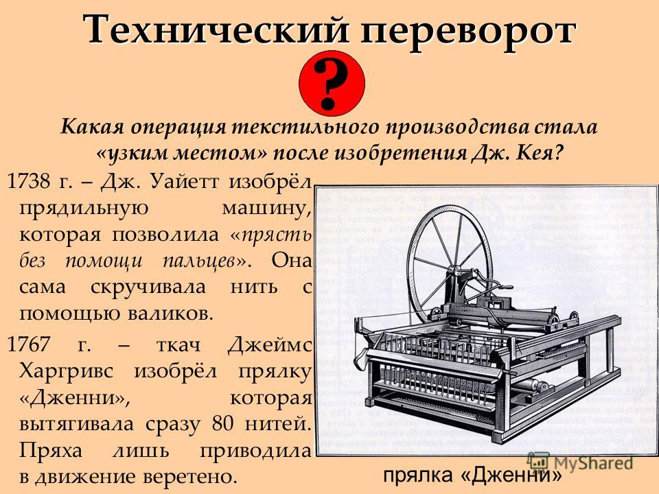 Технический переворот 1738 г. – Дж. Уайетт изобрёл прядильную машину, которая позволила «прясть без помощи пальцев». Она сама скручивала нить с помощью валиков. 1767 г. – ткач Джеймс Харгривс изобрёл прялку «Дженни», которая вытягивала сразу 80 нитей