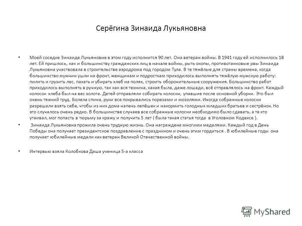 Серёгина Зинаида Лукьяновна Моей соседке Зинаиде Лукьяновне в этом году исполнится 90 лет. Она ветеран войны. В 1941 году ей исполнилось 18 лет. Ей пришлось, как и большинству гражданских лиц в начале войны, рыть окопы, противотанковые рвы Зинаида Лу