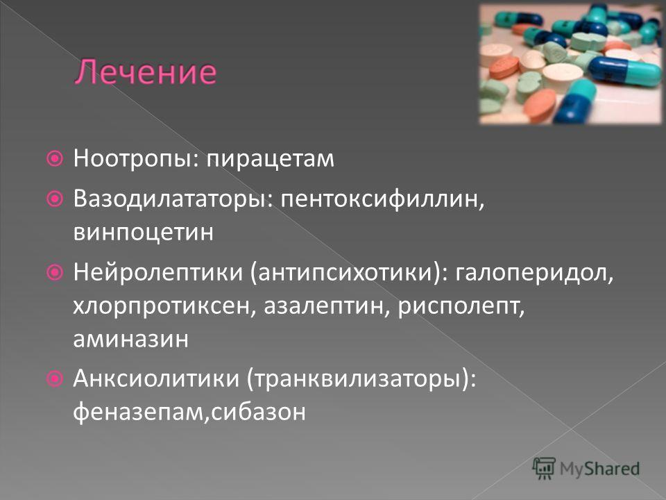 Ноотропы: пирацетам Вазодилататоры: пентоксифиллин, винпоцетин Нейролептики (антипсихотики): галоперидол, хлорпротиксен, азалептин, рисполепт, аминазин Анксиолитики (транквилизаторы): феназепам,сибазон