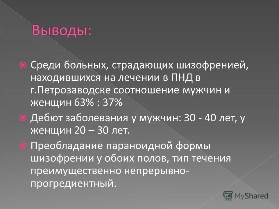 Среди больных, страдающих шизофренией, находившихся на лечении в ПНД в г.Петрозаводске соотношение мужчин и женщин 63% : 37% Дебют заболевания у мужчин: 30 - 40 лет, у женщин 20 – 30 лет. Преобладание параноидной формы шизофрении у обоих полов, тип т