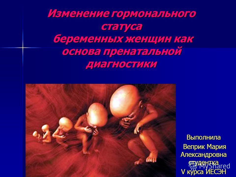 Изменение гормонального статуса беременных женщин как основа пренатальной диагностики Выполнила Веприк Мария Александровна студентка Веприк Мария Александровна студентка V курса ИЕСЭН