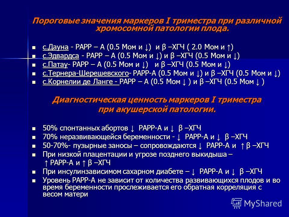 Пороговые значения маркеров I триместра при различной хромосомной патологии плода. с.Дауна - РАРР – А (0.5 Мом и ) и β –ХГЧ ( 2.0 Мом и ) с.Дауна - РАРР – А (0.5 Мом и ) и β –ХГЧ ( 2.0 Мом и ) с.Эдвардса - РАРР – А (0.5 Мом и ) и β –ХГЧ (0.5 Мом и )