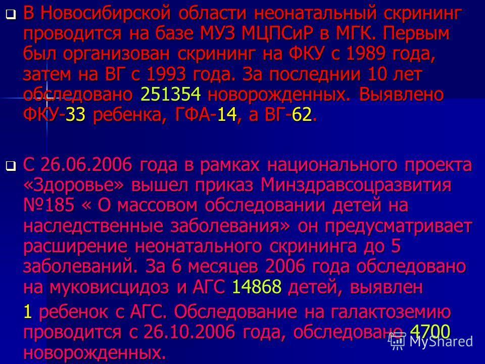 В Новосибирской области неонатальный скрининг проводится на базе МУЗ МЦПСиР в МГК. Первым был организован скрининг на ФКУ с 1989 года, затем на ВГ с 1993 года. За последнии 10 лет обследовано 251354 новорожденных. Выявлено ФКУ-33 ребенка, ГФА-14, а В