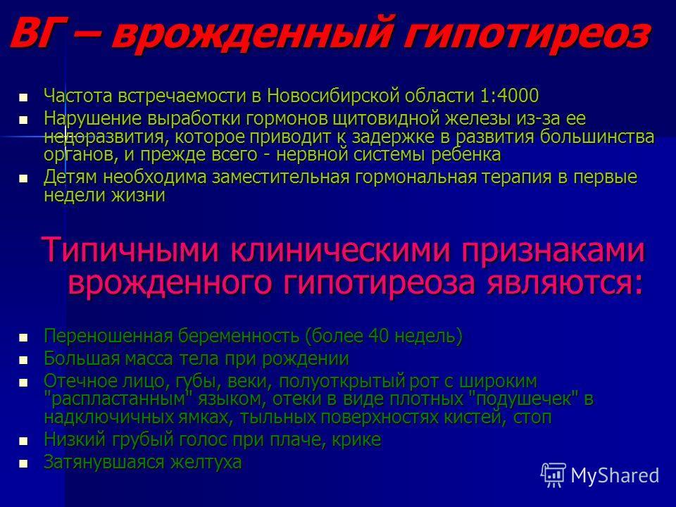 ВГ – врожденный гипотиреоз Частота встречаемости в Новосибирской области 1:4000 Частота встречаемости в Новосибирской области 1:4000 Нарушение выработки гормонов щитовидной железы из-за ее недоразвития, которое приводит к задержке в развития большинс