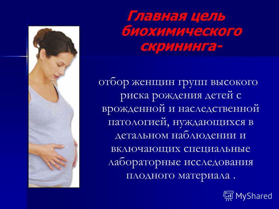 Главная цель биохимического скрининга- отбор женщин групп высокого риска рождения детей с врожденной и наследственной патологией, нуждающихся в детальном наблюдении и включающих специальные лабораторные исследования плодного материала.