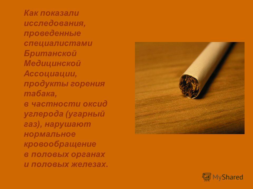 Как показали исследования, проведенные специалистами Британской Медицинской Ассоциации, продукты горения табака, в частности оксид углерода (угарный газ), нарушают нормальное кровообращение в половых органах и половых железах.