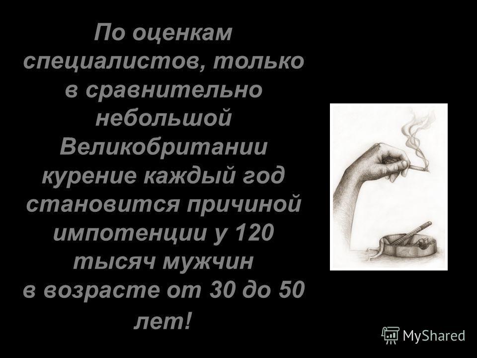 По оценкам специалистов, только в сравнительно небольшой Великобритании курение каждый год становится причиной импотенции у 120 тысяч мужчин в возрасте от 30 до 50 лет!