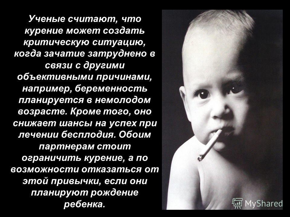 Ученые считают, что курение может создать критическую ситуацию, когда зачатие затруднено в связи с другими объективными причинами, например, беременность планируется в немолодом возрасте. Кроме того, оно снижает шансы на успех при лечении бесплодия.