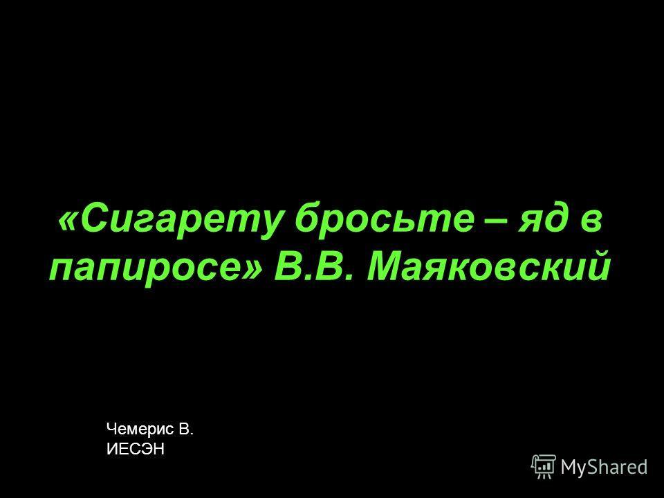 «Сигарету бросьте – яд в папиросе» В.В. Маяковский Чемерис В. ИЕСЭН