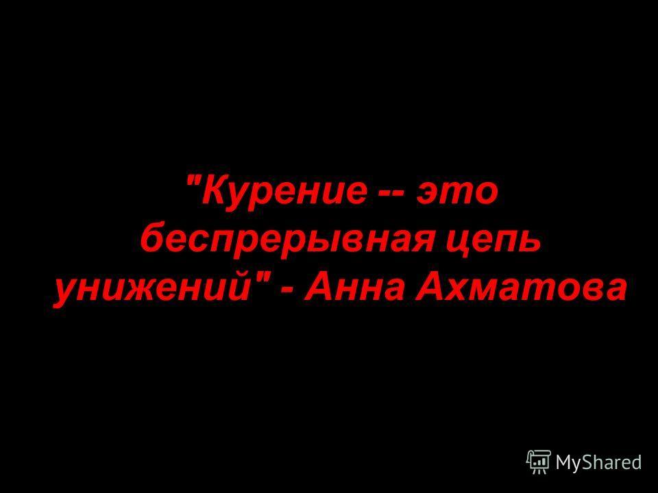Курение -- это беспрерывная цепь унижений - Анна Ахматова