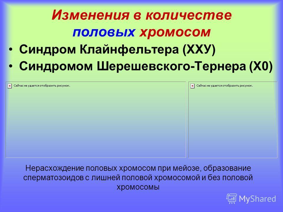 Изменения в количестве половых хромосом Синдром Клайнфельтера (ХХУ) Синдромом Шерешевского-Тернера (Х0) Нерасхождение половых хромосом при мейозе, образование сперматозоидов с лишней половой хромосомой и без половой хромосомы