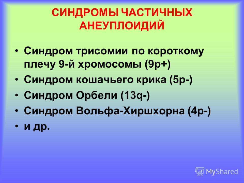 СИНДРОМЫ ЧАСТИЧНЫХ АНЕУПЛОИДИЙ Синдром трисомии по короткому плечу 9-й хромосомы (9 р+) Синдром кошачьего крика (5 р-) Синдром Орбели (13q-) Синдром Вольфа-Хиршхорна (4 р-) и др.