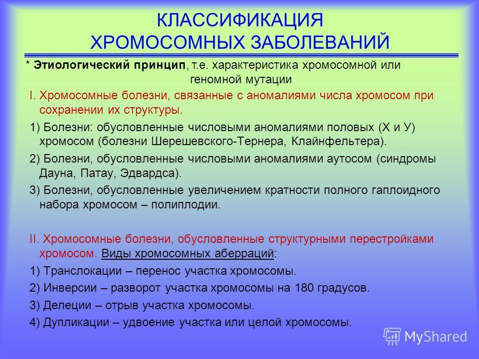КЛАССИФИКАЦИЯ ХРОМОСОМНЫХ ЗАБОЛЕВАНИЙ I.Хромосомные болезни, связанные с аномалиями числа хромосом при сохранении их структуры. 1) Болезни: обусловленные числовыми аномалиями половых (Х и У) хромосом (болезни Шерешевского-Тернера, Клайнфельтера). 2)