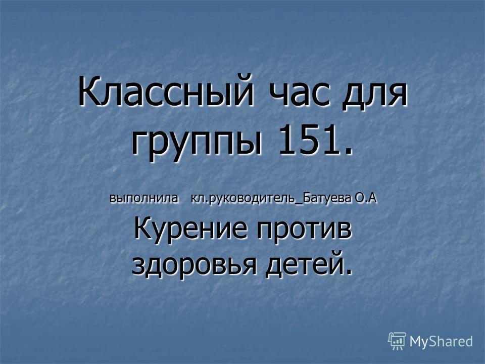 Классный час для группы 151. выполнила кл.руководитель_Батуева О.А Курение против здоровья детей.
