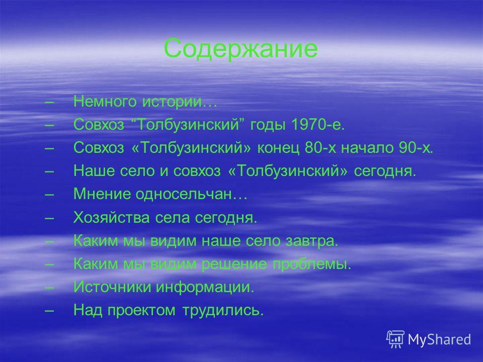 Содержание – –Немного истории… – –Совхоз Толбузинский годы 1970-е. – –Совхоз «Толбузинский» конец 80-х начало 90-х. – –Наше село и совхоз «Толбузинский» сегодня. – –Мнение односельчан… – –Хозяйства села сегодня. – –Каким мы видим наше село завтра. –