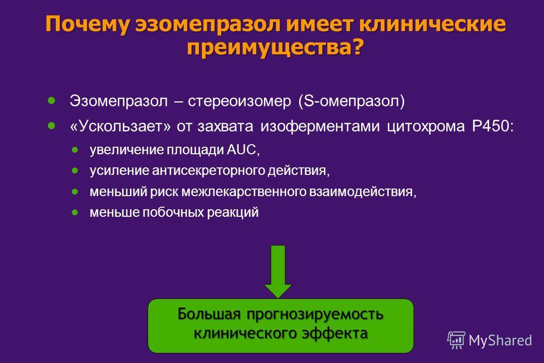 Почему эзомепразол имеет клинические преимущества? Эзомепразол – стереоизомер (S-омепразол) «Ускользает» от захвата изоферментами цитохрома P450: увеличение площади AUC, усиление антисекреторного действия, меньший риск межлекарственного взаимодействи