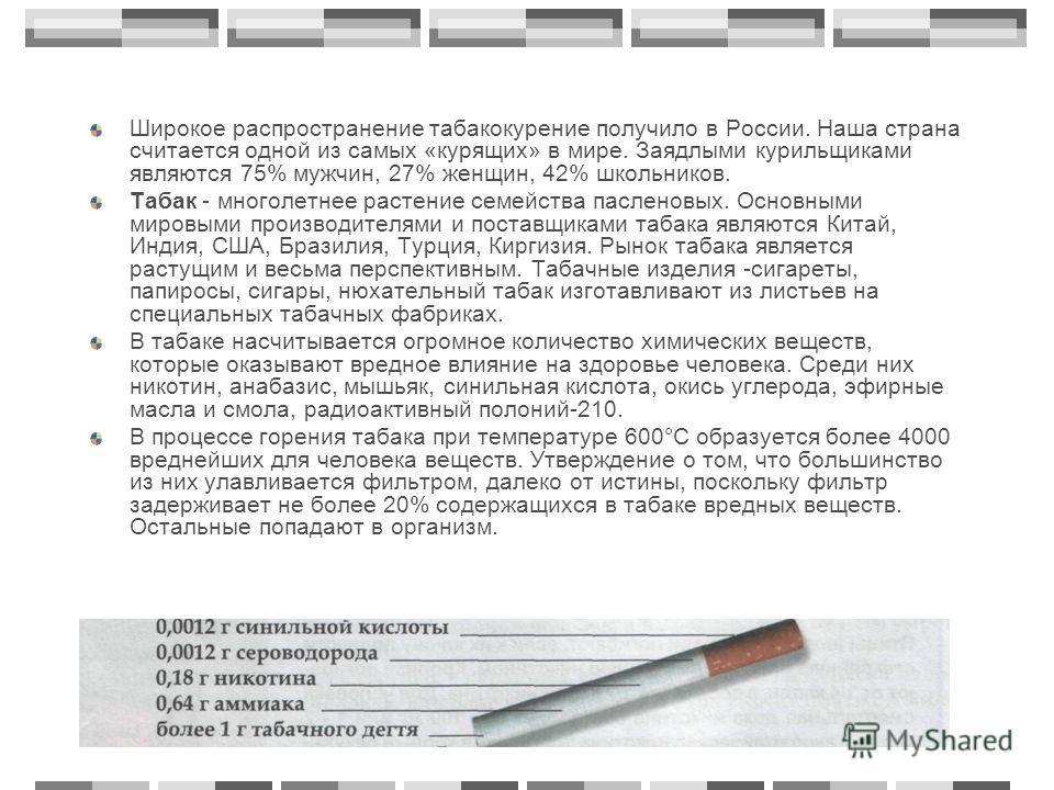 Широкое распространение табакокурение получило в России. Наша страна считается одной из самых «курящих» в мире. Заядлыми курильщиками являются 75% мужчин, 27% женщин, 42% школьников. Табак - многолетнее растение семейства пасленовых. Основными мировы
