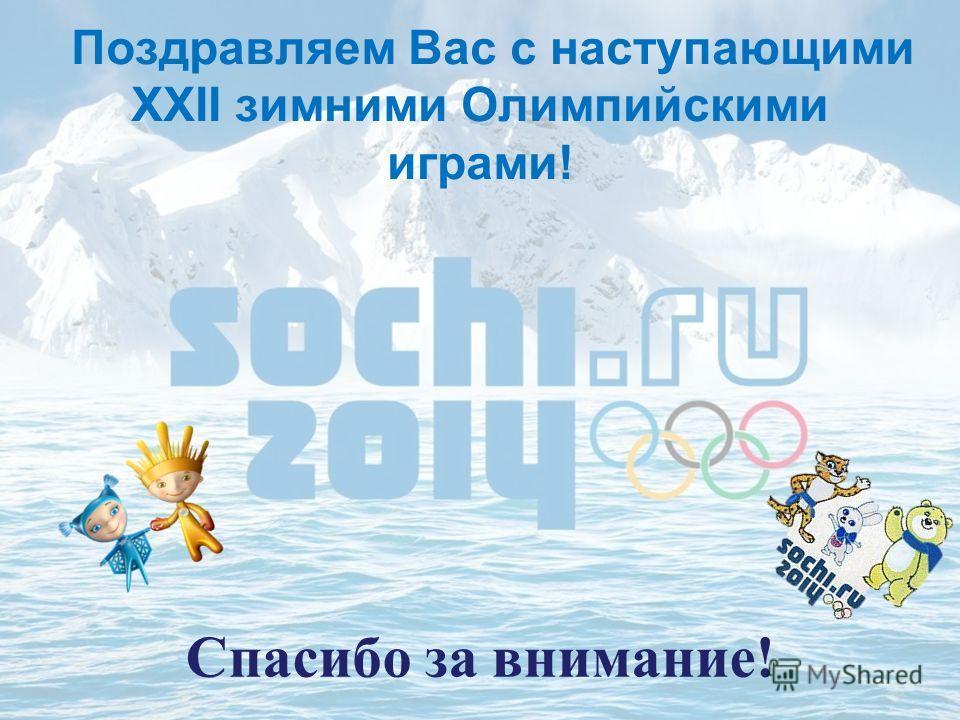 Спасибо за внимание! Поздравляем Вас с наступающими XXII зимними Олимпийскими играми!