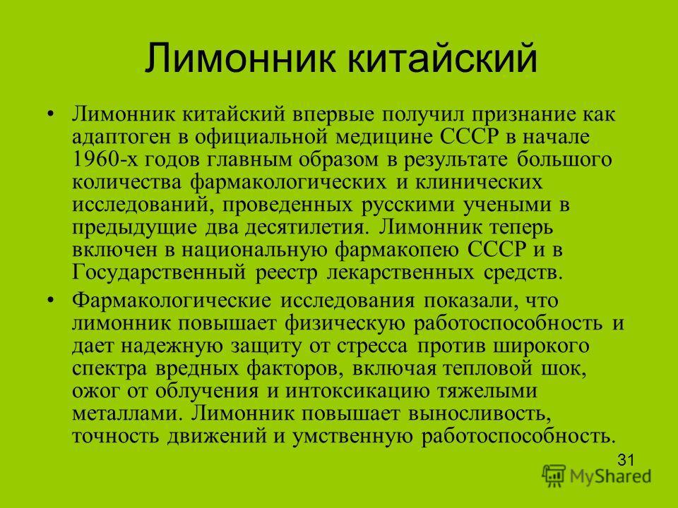 Лимонник китайский Лимонник китайский впервые получил признание как адаптоген в официальной медицине СССР в начале 1960-х годов главным образом в результате большого количества фармакологических и клинических исследований, проведенных русскими ученым