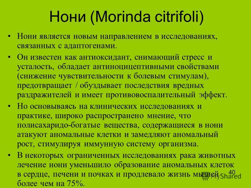 Нони (Morinda citrifoli) Нони является новым направлением в исследованиях, связанных с адаптогенами. Он известен как антиоксидант, снимающий стресс и усталость, обладает антиноцицептивными свойствами (снижение чувствительности к болевым стимулам), пр