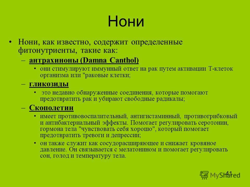 Нони Нони, как известно, содержит определенные фитонутриенты, такие как: –антрахиноны (Damna Canthol) они стимулируют иммунный ответ на рак путем активации Т-клеток организма или