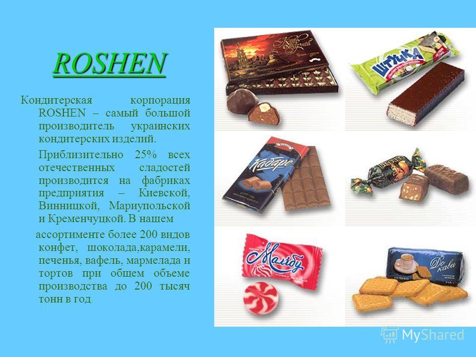 ROSHEN Кондитерская корпорация ROSHEN – самый большой производитель украинских кондитерских изделий. Приблизительно 25% всех отечественных сладостей производится на фабриках предприятия – Киевской, Винницкой, Мариупольской и Кременчуцкой. В нашем асс