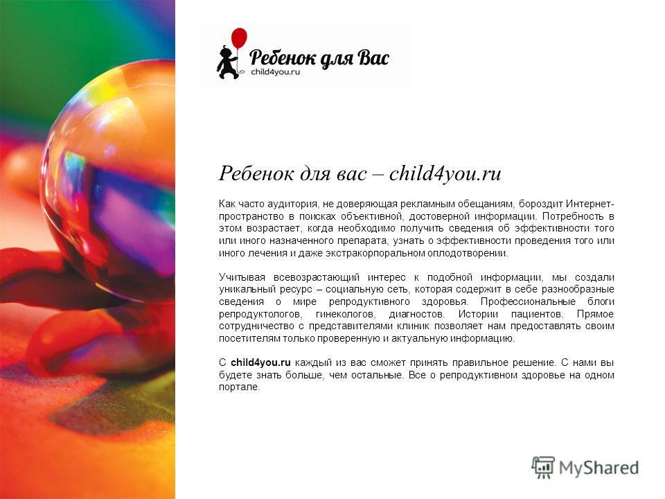 Ребенок для вас – child4you.ru Как часто аудитория, не доверяющая рекламным обещаниям, бороздит Интернет- пространство в поисках объективной, достоверной информации. Потребность в этом возрастает, когда необходимо получить сведения об эффективности т