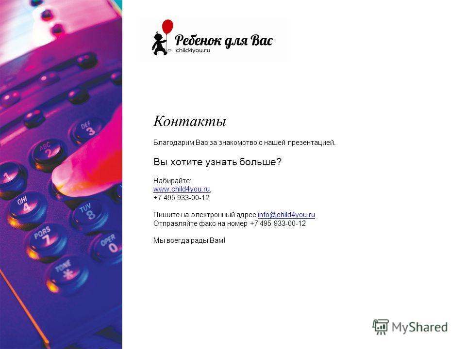 Контакты Благодарим Вас за знакомство с нашей презентацией. Вы хотите узнать больше? Набирайте: www.child4you.ruwww.child4you.ru, +7 495 933-00-12 Пишите на электронный адрес info@child4you.ruinfo@child4you.ru Отправляйте факс на номер +7 495 933-00-