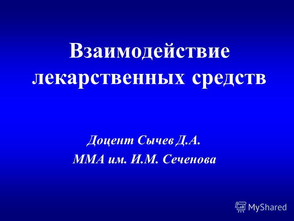Взаимодействие лекарственных средств Доцент Сычев Д.А. ММА им. И.М. Сеченова