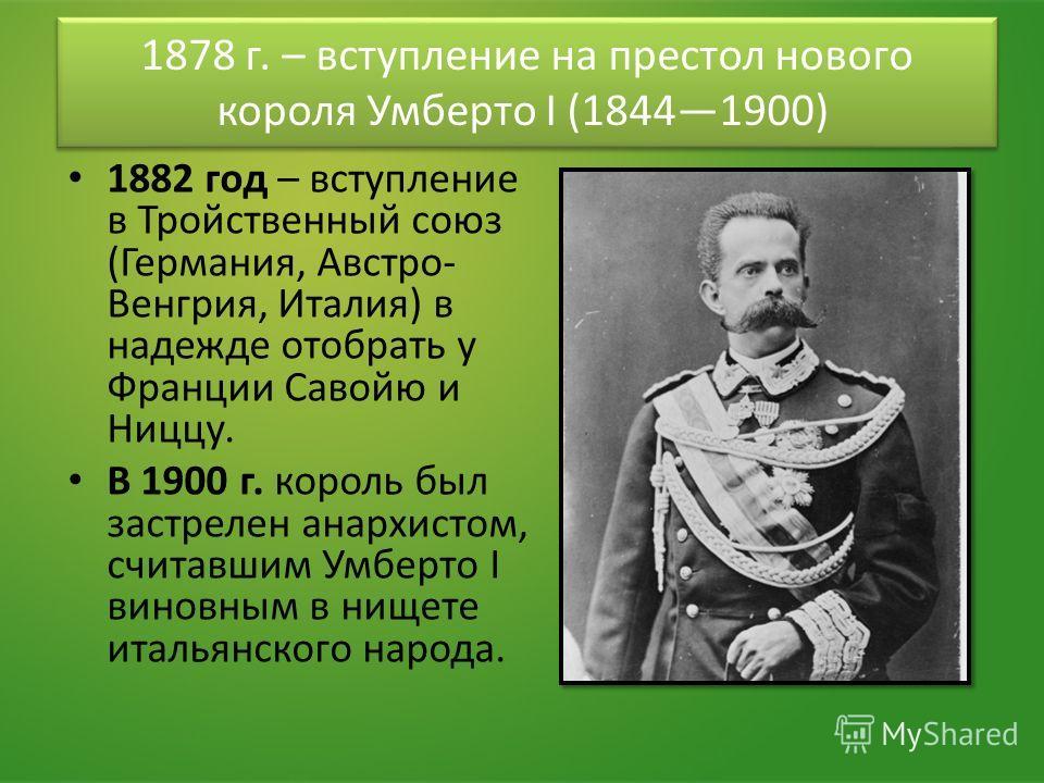 1878 г. – вступление на престол нового короля Умберто I (18441900) 1882 год – вступление в Тройственный союз (Германия, Австро- Венгрия, Италия) в надежде отобрать у Франции Савойю и Ниццу. В 1900 г. король был застрелен анархистом, считавшим Умберто