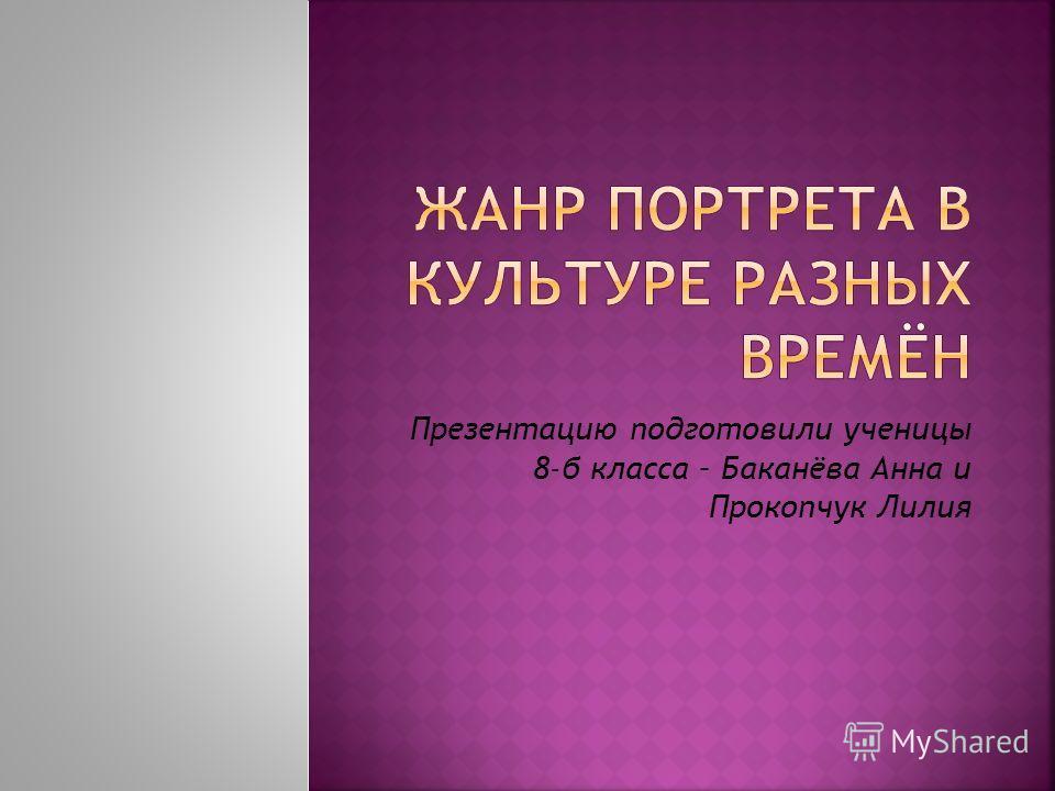 Презентацию подготовили ученицы 8-б класса – Баканёва Анна и Прокопчук Лилия