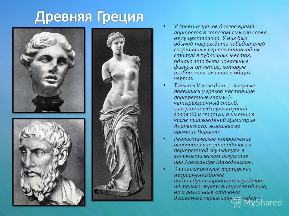 У древних греков долгое время портрета в строгом смысле слова не существовало. У них был обычай награждать победителей спортивных игр постановкой их статуй в публичных местах, однако это были идеальные фигуры атлетов, которые изображали их лишь в общ