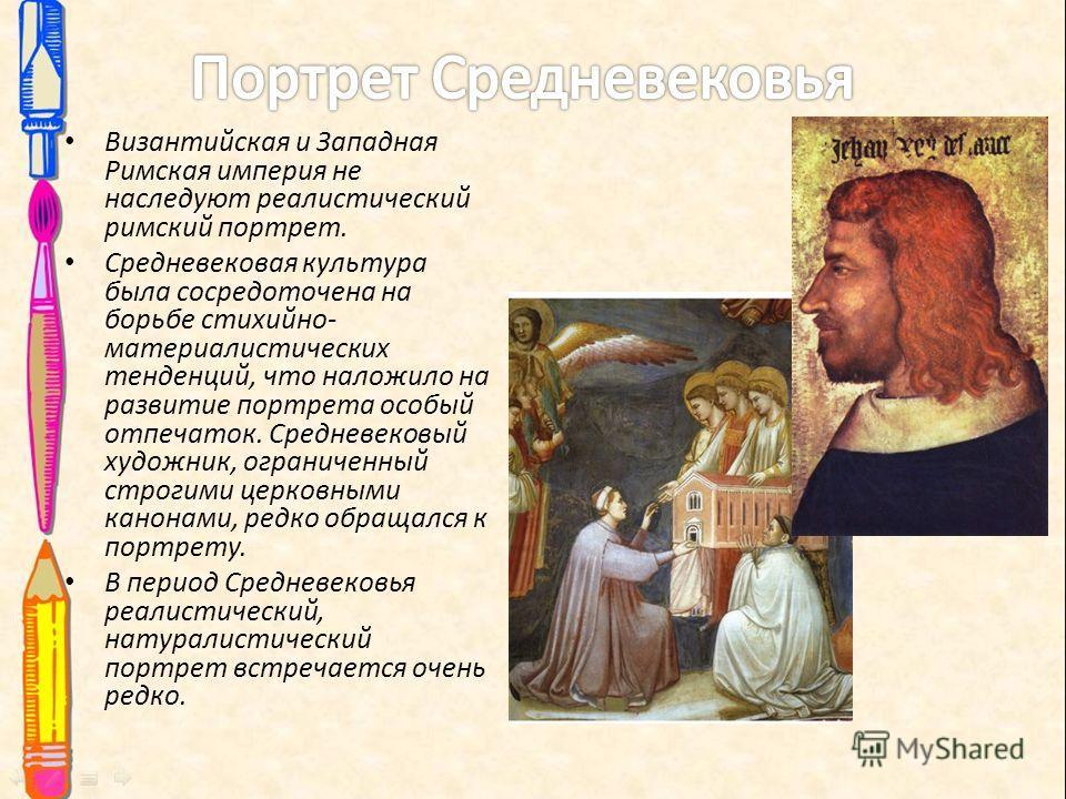 Византийская и Западная Римская империя не наследуют реалистический римский портрет. Средневековая культура была сосредоточена на борьбе стихийно- материалистических тенденций, что наложило на развитие портрета особый отпечаток. Средневековый художни