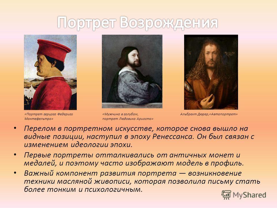 Перелом в портретном искусстве, которое снова вышло на видные позиции, наступил в эпоху Ренессанса. Он был связан с изменением идеологии эпохи. Первые портреты отталкивались от античных монет и медалей, и поэтому часто изображают модель в профиль. Ва