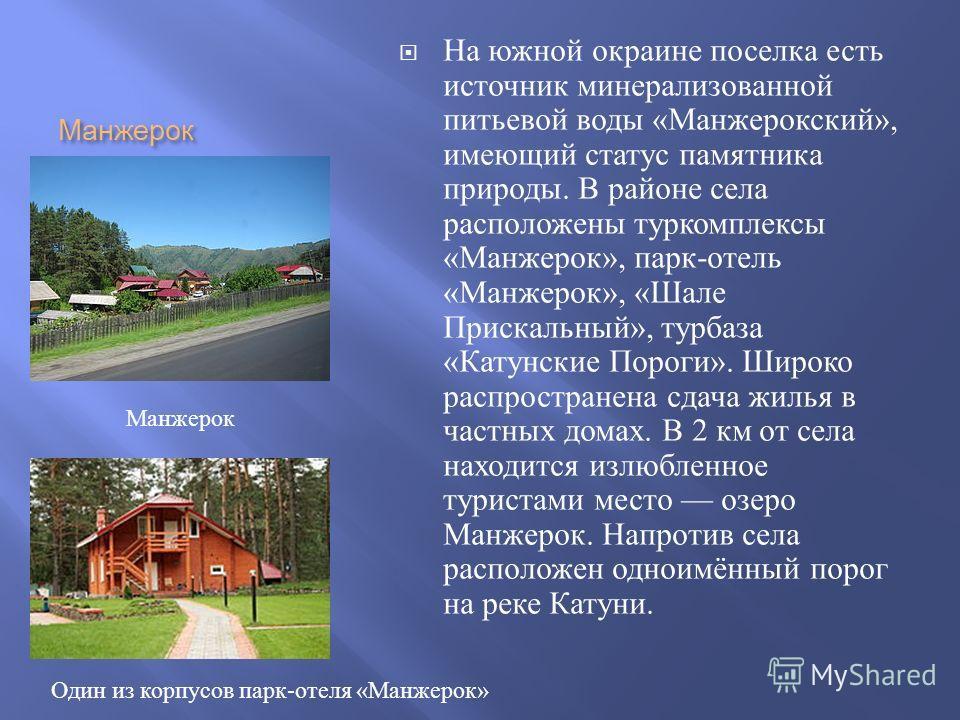 Манжерок На южной окраине поселка есть источник минерализованной питьевой воды « Манжерокский », имеющий статус памятника природы. В районе села расположены туркомплексы « Манжерок », парк - отель « Манжерок », « Шале Прискальный », турбаза « Катунск
