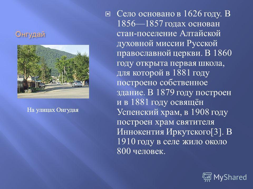 Онгудай Село основано в 1626 году. В 18561857 годах основан стан - поселение Алтайской духовной миссии Русской православной церкви. В 1860 году открыта первая школа, для которой в 1881 году построено собственное здание. В 1879 году построен и в 1881