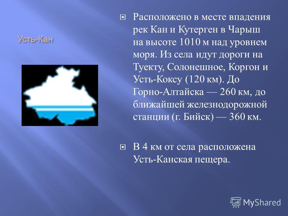 Расположено в месте впадения рек Кан и Кутерген в Чарыш на высоте 1010 м над уровнем моря. Из села идут дороги на Туекту, Солонешное, Коргон и Усть - Коксу (120 км ). До Горно - Алтайска 260 км, до ближайшей железнодорожной станции ( г. Бийск ) 360 к