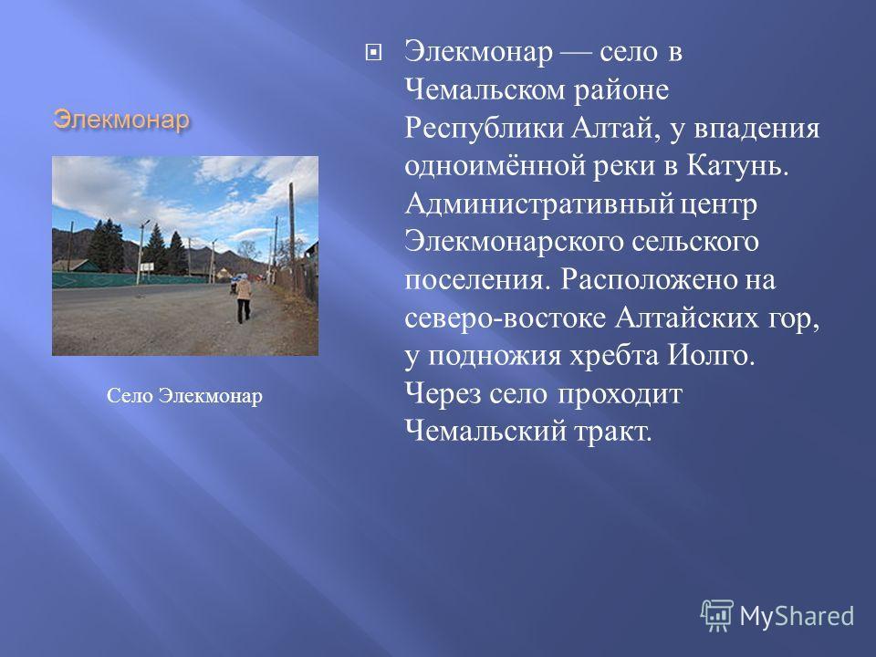 Элекмонар Элекмонар село в Чемальском районе Республики Алтай, у впадения одноимённой реки в Катунь. Административный центр Элекмонарского сельского поселения. Расположено на северо - востоке Алтайских гор, у подножия хребта Иолго. Через село проходи
