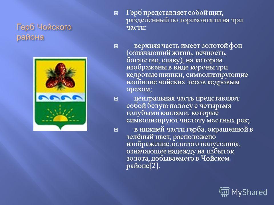 Герб Чойского района Герб представляет собой щит, разделённый по горизонтали на три части : верхняя часть имеет золотой фон ( означающий жизнь, вечность, богатство, славу ), на котором изображены в виде короны три кедровые шишки, символизирующие изоб