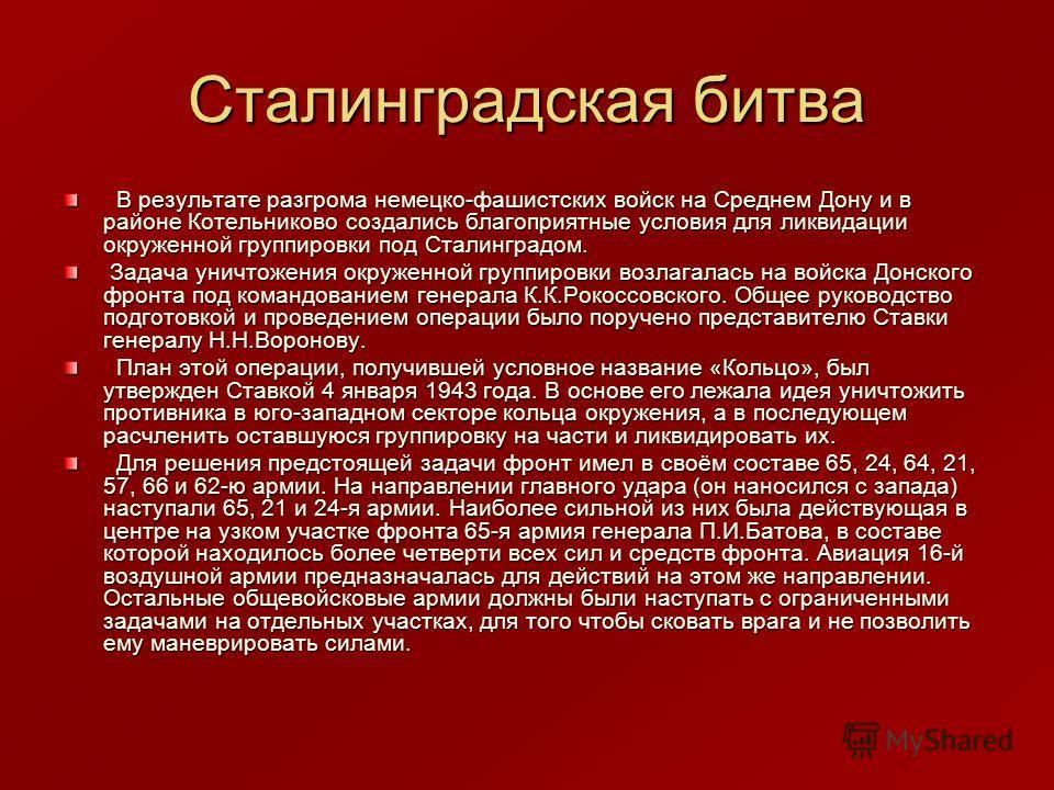 Сталинградская битва В результате разгрома немецко-фашистских войск на Среднем Дону и в районе Котельниково создались благоприятные условия для ликвидации окруженной группировки под Сталинградом. В результате разгрома немецко-фашистских войск на Сред