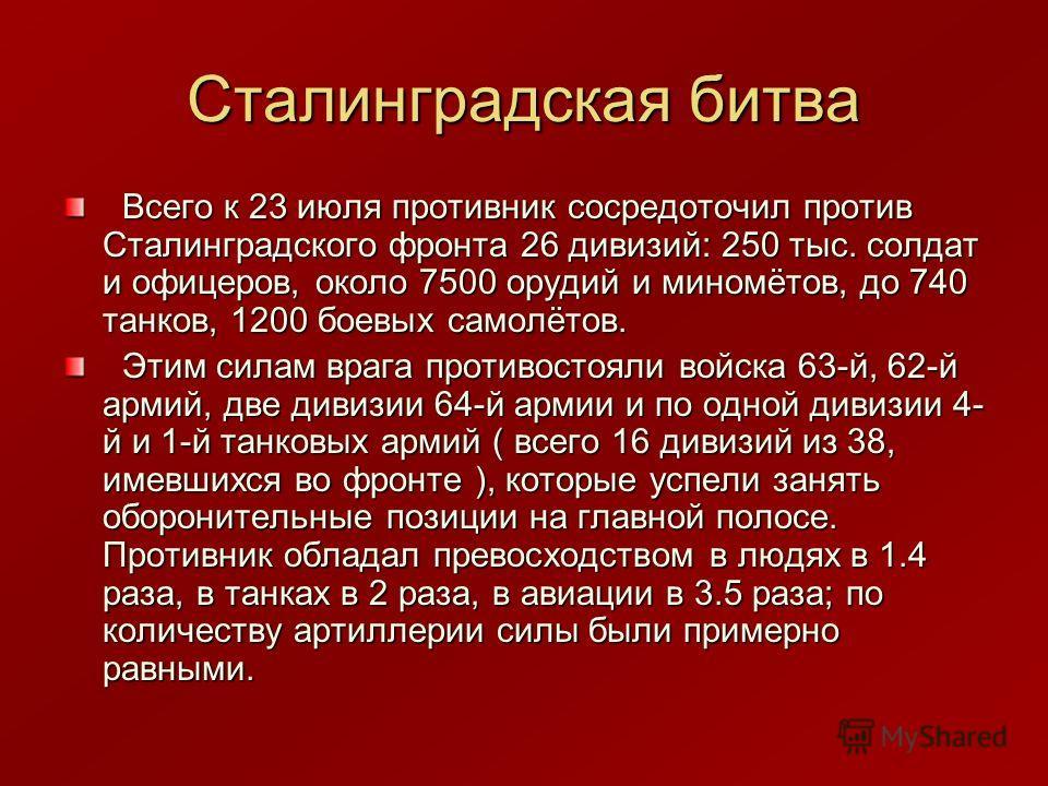 Сталинградская битва Всего к 23 июля противник сосредоточил против Сталинградского фронта 26 дивизий: 250 тыс. солдат и офицеров, около 7500 орудий и миномётов, до 740 танков, 1200 боевых самолётов. Всего к 23 июля противник сосредоточил против Стали