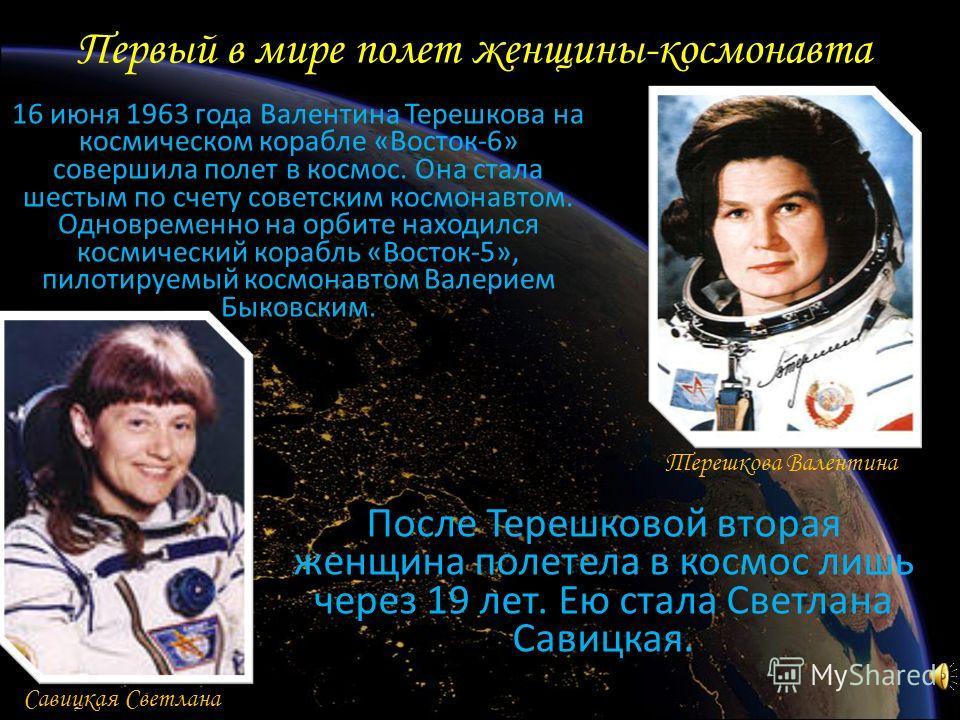 Первый в мире полет женщины-космонавта 16 июня 1963 года Валентина Терешкова на космическом корабле «Восток-6» совершила полет в космос. Она стала шестым по счету советским космонавтом. Одновременно на орбите находился космический корабль «Восток-5»,