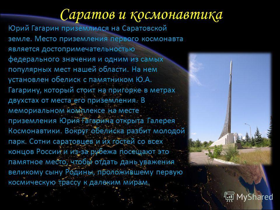 Саратов и космонавтика Юрий Гагарин приземлился на Саратовской земле. Место приземления первого космонавта является достопримечательностью федерального значения и одним из самых популярных мест нашей области. На нем установлен обелиск с памятником Ю.