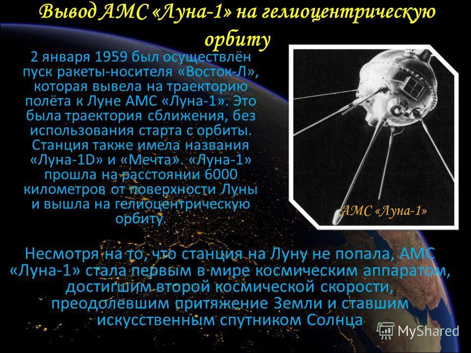 Вывод АМС «Луна-1» на гелиоцентрическую орбиту 2 января 1959 был осуществлён пуск ракеты-носителя «Восток-Л», которая вывела на траекторию полёта к Луне АМС «Луна-1». Это была траектория сближения, без использования старта с орбиты. Станция также име