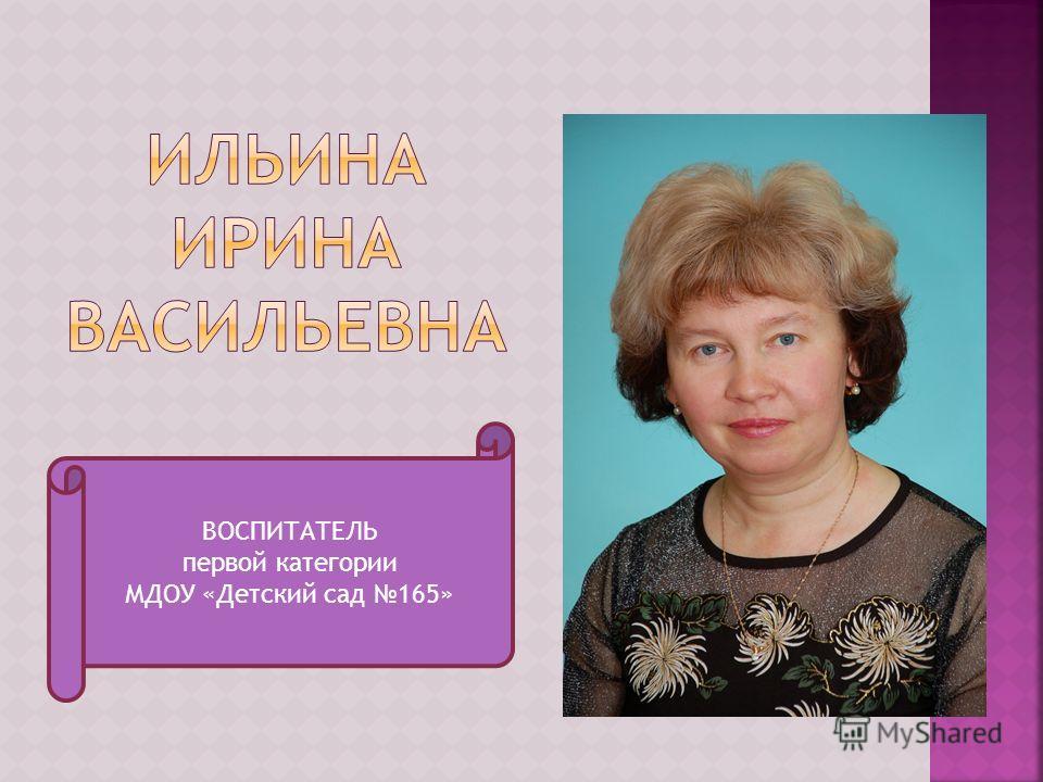 ВОСПИТАТЕЛЬ первой категории МДОУ «Детский сад 165»
